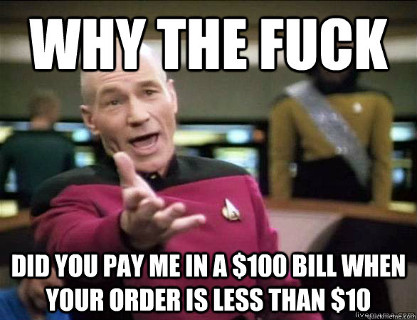Why the fuck did you pay me in a $100 bill when your order is less than $10 - Why the fuck did you pay me in a $100 bill when your order is less than $10  Annoyed Picard HD
