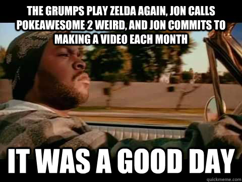 The grumps play zelda again, jon calls pokeawesome 2 weird, and jon commits to making a video each month it was a good day