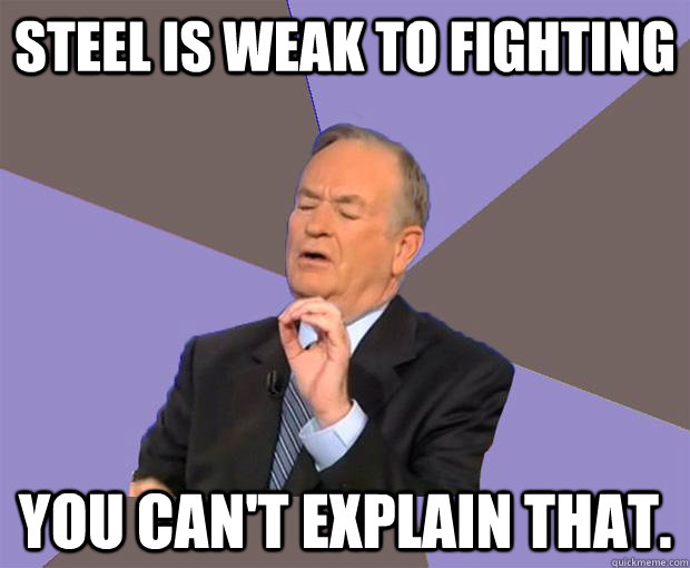 steel is weak to fighting you can't explain that.  Bill O Reilly