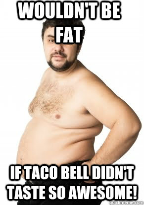 Wouldn't Be Fat If Taco Bell didn't taste so AWESOME!