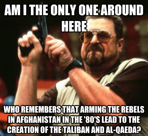 am I the only one around here Who remembers that arming the rebels in Afghanistan in the '80's lead to the creation of the Taliban and Al-Qaeda? - am I the only one around here Who remembers that arming the rebels in Afghanistan in the '80's lead to the creation of the Taliban and Al-Qaeda?  Angry Walter