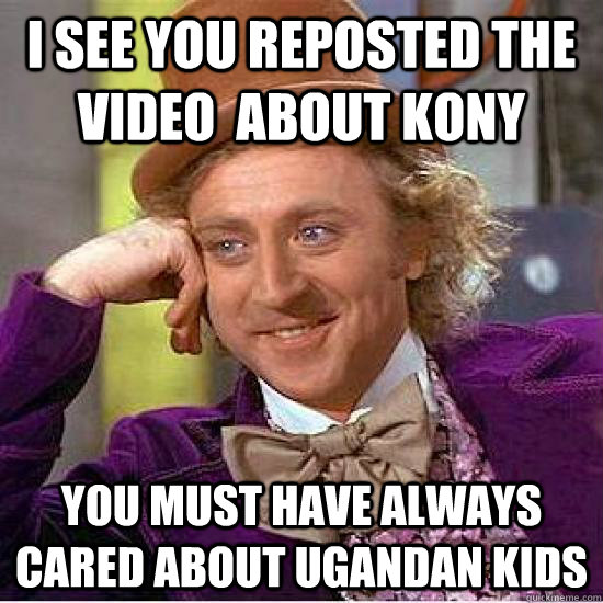 I see you reposted the video  about kony You must have always cared about ugandan kids