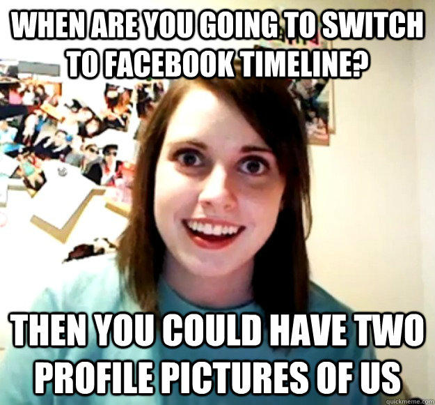 When are you going to switch to facebook timeline? then you could have two profile pictures of us - When are you going to switch to facebook timeline? then you could have two profile pictures of us  Overly Attached Girlfriend