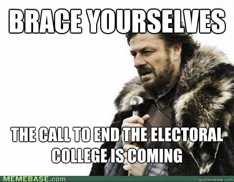 BRACE YOURSELVES The Call to end the electoral college is coming - BRACE YOURSELVES The Call to end the electoral college is coming  Misc