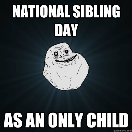 National Sibling Day As an only child - National Sibling Day As an only child  Forever Alone