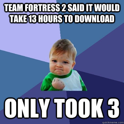 Team fortress 2 said it would take 13 hours to download only took 3  Success Kid