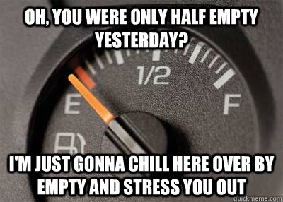 oh, you were only half empty yesterday? i'm just gonna chill here over by empty and stress you out - oh, you were only half empty yesterday? i'm just gonna chill here over by empty and stress you out  Scumbag Fuel Gauge
