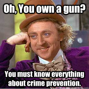 Oh, You own a gun? You must know everything about crime prevention. - Oh, You own a gun? You must know everything about crime prevention.  Creepy Wonka
