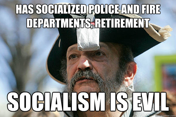has socialized police and fire departments, retirement socialism is evil