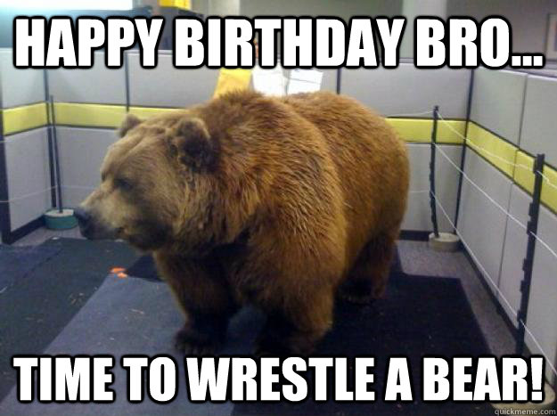 Happy Birthday Bro Time To Wrestle A Bear Office Grizzly