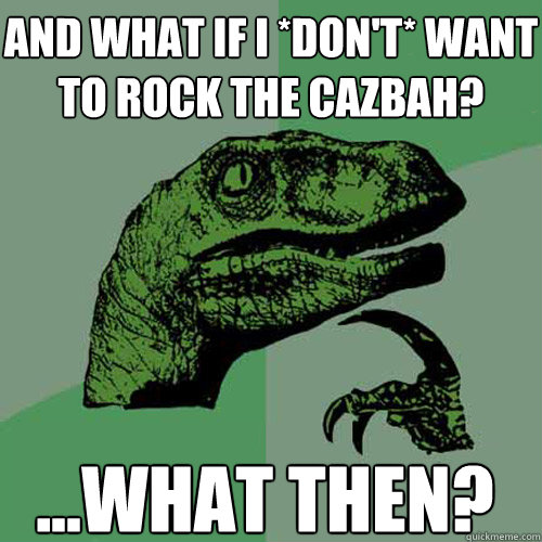 and what if i *Don't* want to rock the cazbah? ...What then?  Philosoraptor