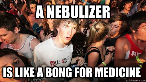 A Nebulizer is like a bong for medicine  - A Nebulizer is like a bong for medicine   Sudden Clarity Clarence