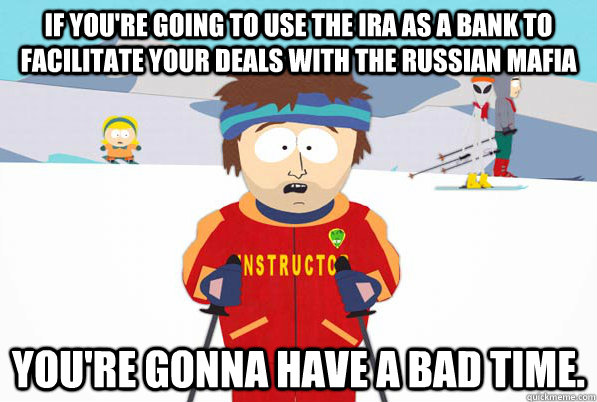 If you're going to use the IRA as a bank to facilitate your deals with the Russian Mafia You're gonna have a bad time.