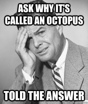 ask why it's called an octopus told the answer - ask why it's called an octopus told the answer  Talks Without Thinking Guy