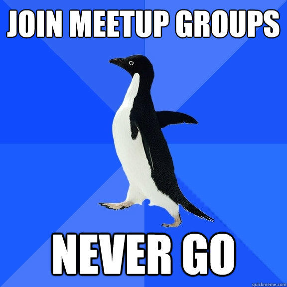 JOIN meetup groups never go - JOIN meetup groups never go  Socially Awkward Penguin