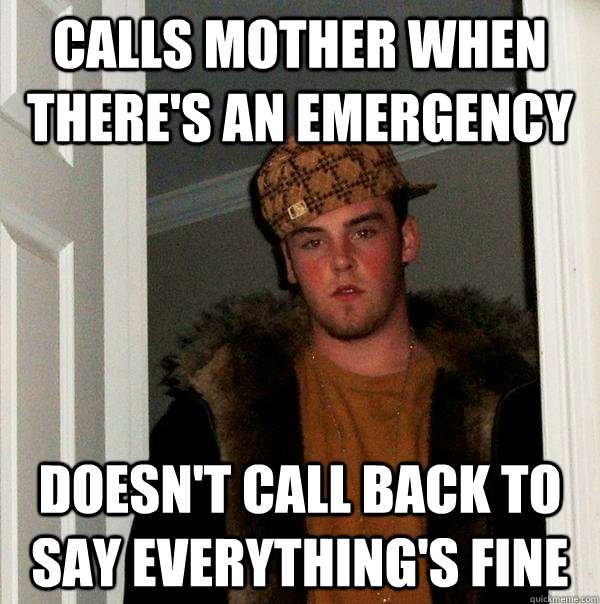 Calls mother when there's an emergency doesn't call back to say everything's fine - Calls mother when there's an emergency doesn't call back to say everything's fine  Scumbag Steve