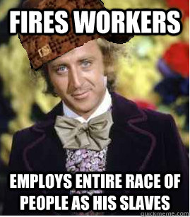 Fires workers Employs entire race of people as his slaves
