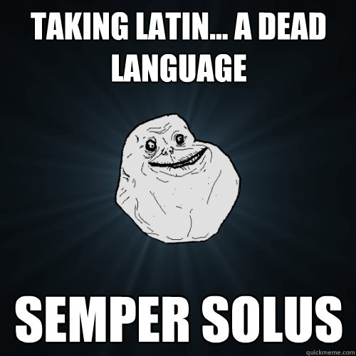 taking latin... a dead language semper solus - taking latin... a dead language semper solus  Forever Alone
