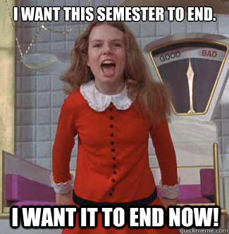 I want this semester to end. I want it to end NOW!