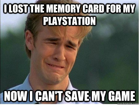 I LOST THE MEMORY CARD FOR MY PLAYSTATION  NOW I CAN'T SAVE MY GAME - I LOST THE MEMORY CARD FOR MY PLAYSTATION  NOW I CAN'T SAVE MY GAME  1990s Problems