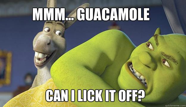Mmm... guacamole Can i lick it off?