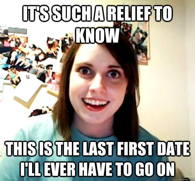 It's such a relief to know this is the last first date i'll ever have to go on - It's such a relief to know this is the last first date i'll ever have to go on  Overly Attached Girlfriend