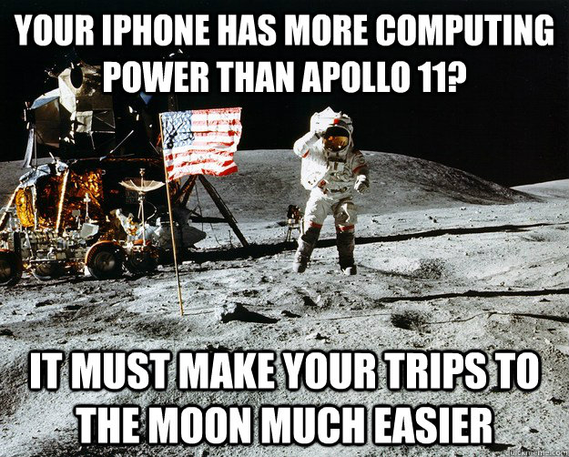 Your iPhone has more computing power than apollo 11? It must make your trips to the moon much easier - Your iPhone has more computing power than apollo 11? It must make your trips to the moon much easier  Unimpressed Astronaut