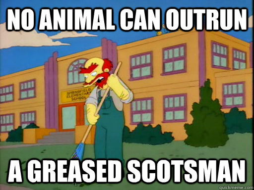 no animal can outrun  a greased scotsman
