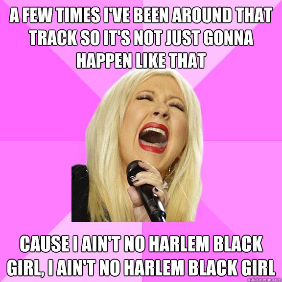 a few times i've been around that track so it's not just gonna happen like that cause i ain't no harlem black girl, i ain't no harlem black girl - a few times i've been around that track so it's not just gonna happen like that cause i ain't no harlem black girl, i ain't no harlem black girl  Wrong Lyrics Christina