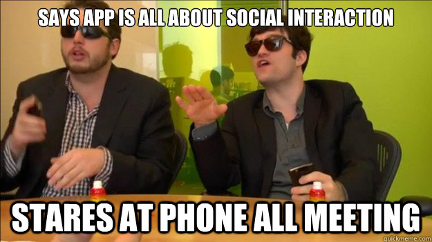 Says App is All about social interaction Stares at phone all meeting