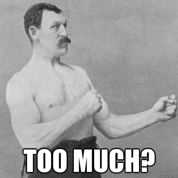 too much? -  too much?  overly manly man