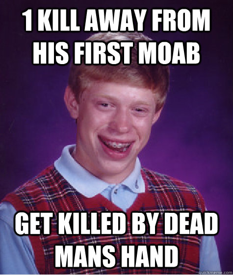 1 Kill away from his first moab Get killed by dead mans hand - 1 Kill away from his first moab Get killed by dead mans hand  Bad Luck Brian