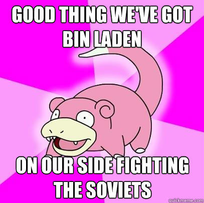 good thing we've got bin laden on our side fighting the soviets - good thing we've got bin laden on our side fighting the soviets  Slowpoke