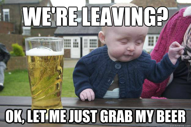 We're leaving? Ok, let me just grab my beer - We're leaving? Ok, let me just grab my beer  drunk baby