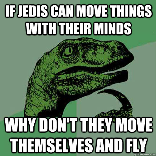 If Jedis can move things with their minds why don't they move themselves and fly - If Jedis can move things with their minds why don't they move themselves and fly  Philosoraptor