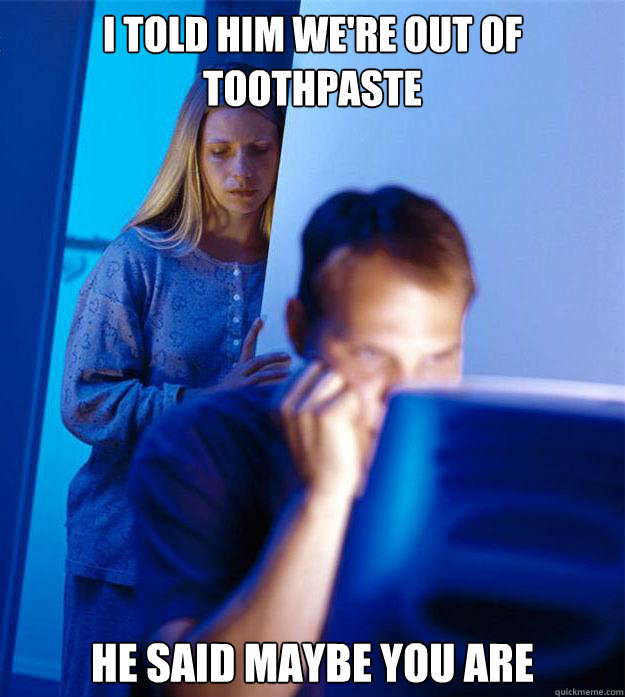 I told him we're out of toothpaste He said maybe you are - I told him we're out of toothpaste He said maybe you are  Redditors Wife