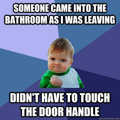 someone came into the bathroom as i was leaving didn't have to touch the door handle - someone came into the bathroom as i was leaving didn't have to touch the door handle  Success Kid
