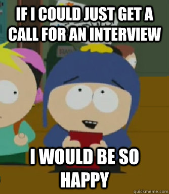 If I could just get a call for an interview I would be so happy - If I could just get a call for an interview I would be so happy  Craig - I would be so happy