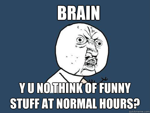 Brain Y U NO think of funny stuff at normal hours? - Brain Y U NO think of funny stuff at normal hours?  Y U No