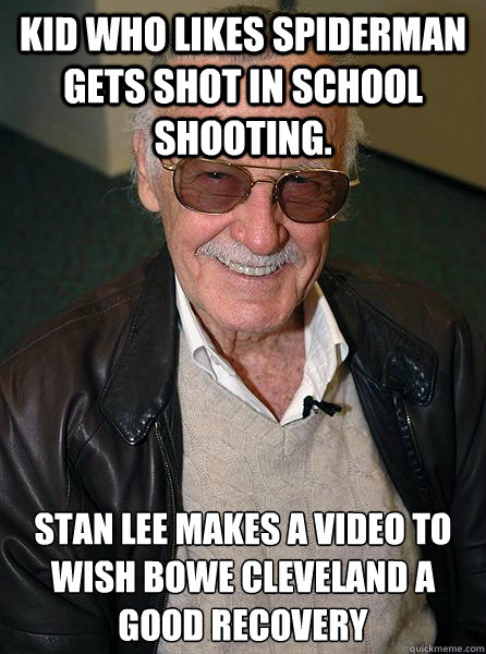 Kid who likes spiderman gets shot in school shooting. Stan Lee makes a video to wish Bowe Cleveland a good recovery