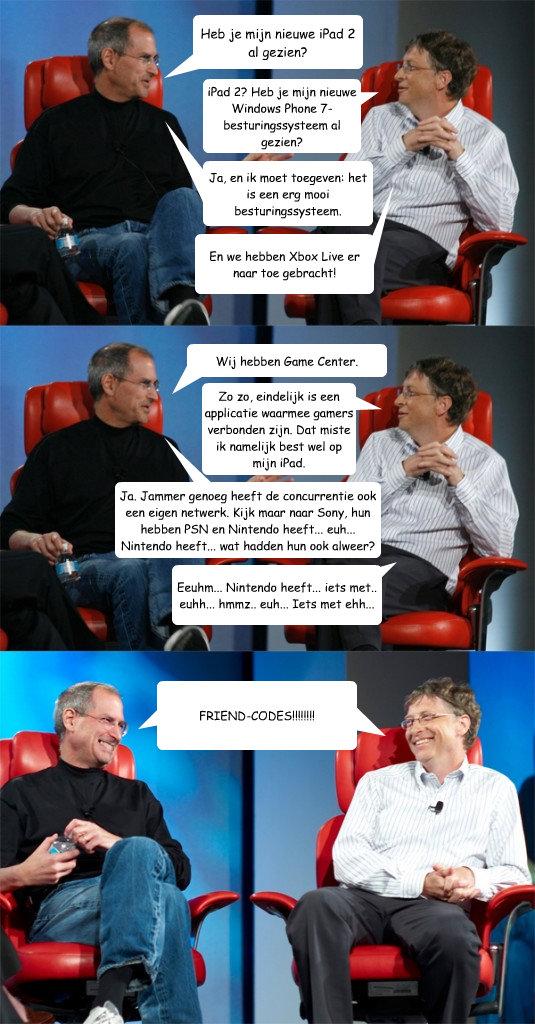 Heb je mijn nieuwe iPad 2 al gezien? iPad 2? Heb je mijn nieuwe Windows Phone 7-besturingssysteem al gezien? Ja, en ik moet toegeven: het is een erg mooi besturingssysteem. En we hebben Xbox Live er naar toe gebracht! Wij hebben Game Center. Zo zo, eindel  Steve Jobs vs Bill Gates