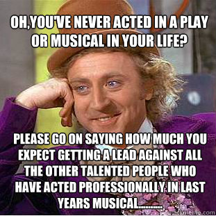 Oh,you've never acted in a play or musical in your life?  please go on saying how much you expect getting a lead against all the other talented people who have acted professionally in last years musical.......... - Oh,you've never acted in a play or musical in your life?  please go on saying how much you expect getting a lead against all the other talented people who have acted professionally in last years musical..........  Willy Wonka Meme