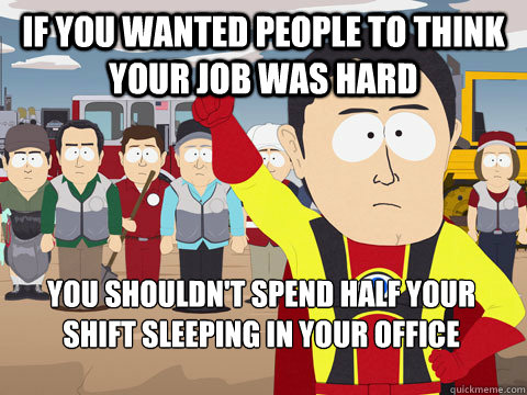 if you wanted people to think your job was hard you shouldn't spend half your shift sleeping in your office - if you wanted people to think your job was hard you shouldn't spend half your shift sleeping in your office  Captain Hindsight