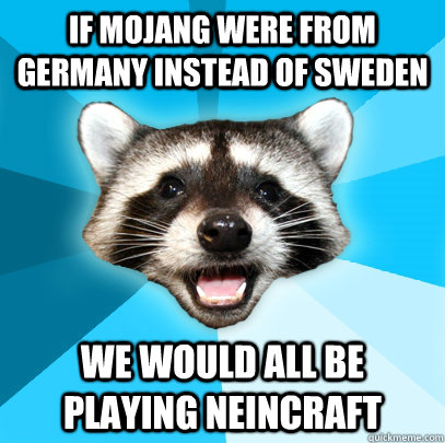 IF MOJANG WERE FROM GERMANY INSTEAD OF SWEDEN WE WOULD ALL BE PLAYING NEINCRAFT - IF MOJANG WERE FROM GERMANY INSTEAD OF SWEDEN WE WOULD ALL BE PLAYING NEINCRAFT  Lame Pun Coon
