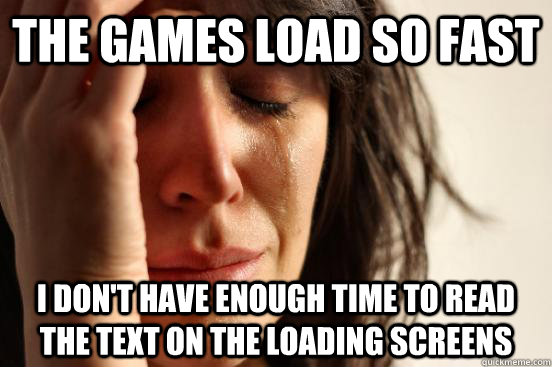 The games load so fast I don't have enough time to read the text on the loading screens - The games load so fast I don't have enough time to read the text on the loading screens  First World Problems