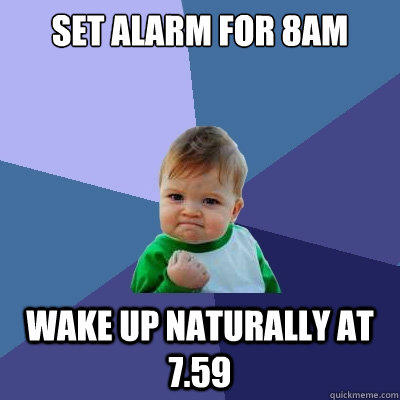Set alarm for 8am wake up naturally at 7.59 - Set alarm for 8am wake up naturally at 7.59  Success Kid