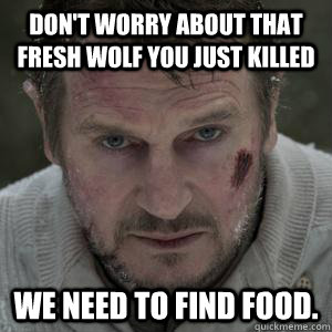 Don't worry about that fresh wolf you just killed We need to find food.
