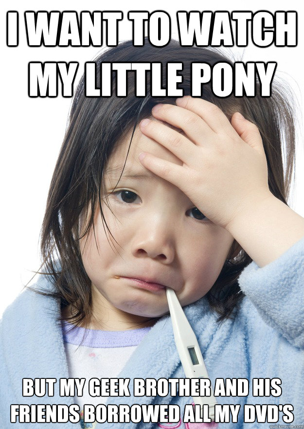 i want to watch my little pony but my geek brother and his friends borrowed all my dvd's  Why Not Asian Kid Problems