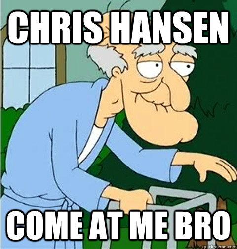 Chris Hansen Come At Me Bro