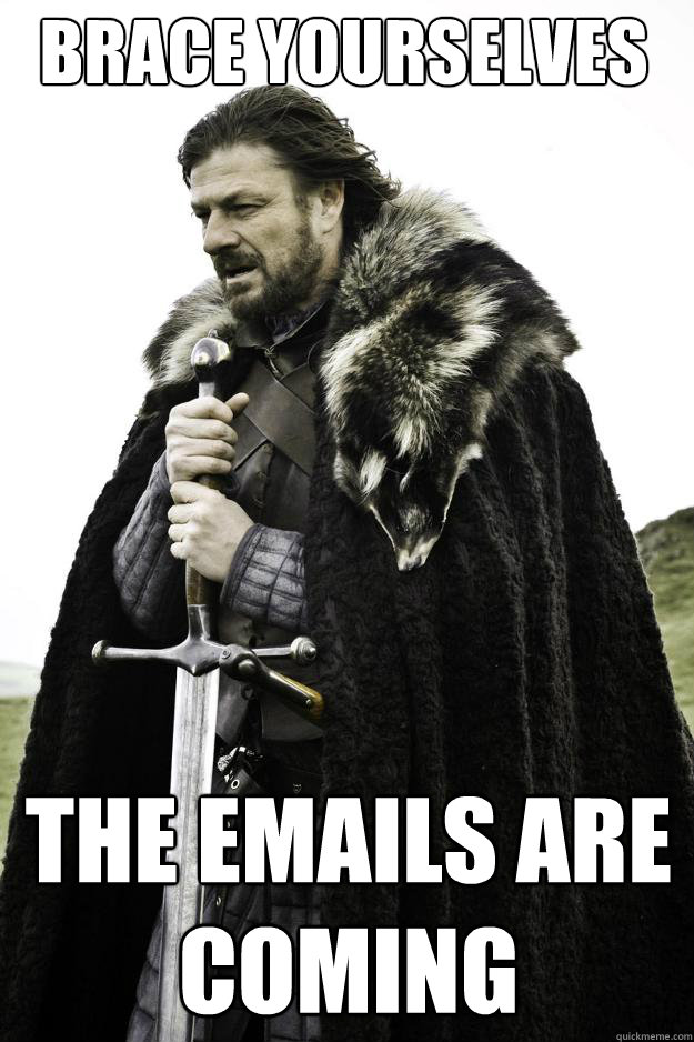 brace yourselves the emails are coming - brace yourselves the emails are coming  Winter is coming